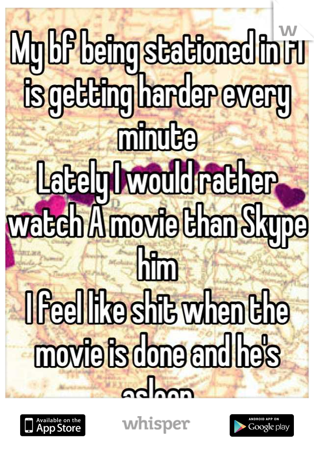 My bf being stationed in fl is getting harder every minute  Lately I would rather watch A movie than Skype him  I feel like shit when the movie is done and he's asleep