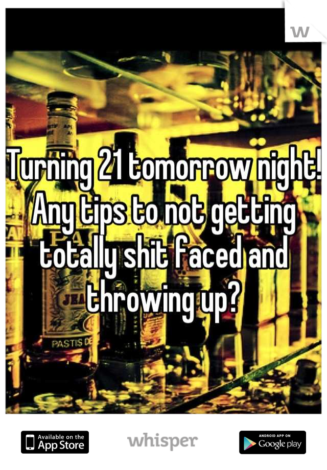 Turning 21 tomorrow night! Any tips to not getting totally shit faced and throwing up?