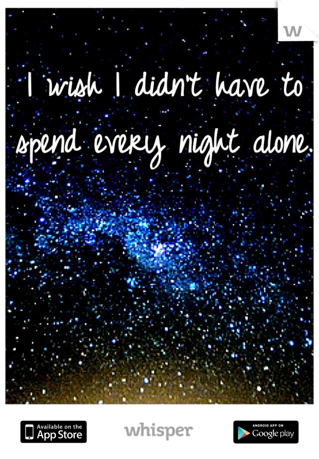I wish I didn't have to spend every night alone.