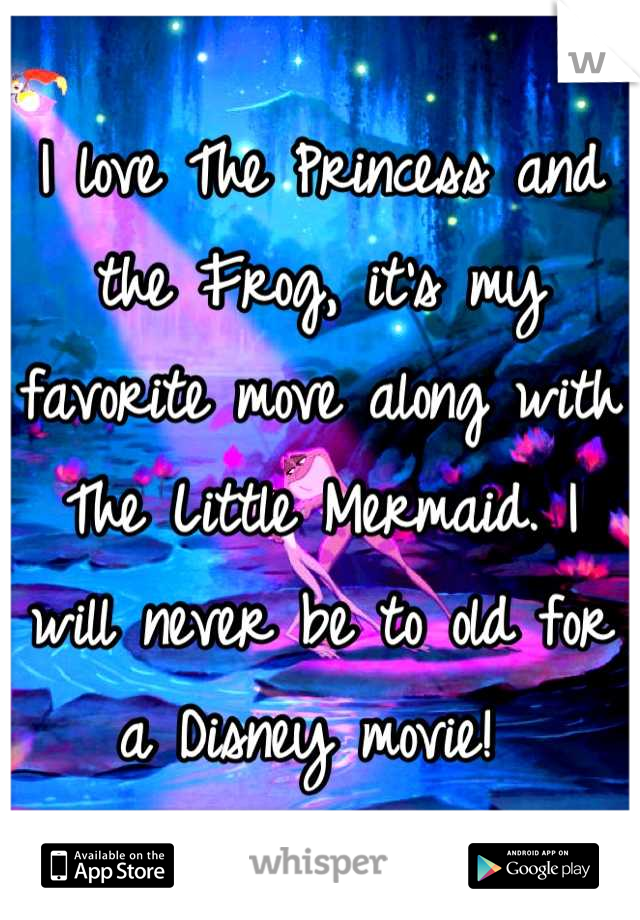 I love The Princess and the Frog, it's my favorite move along with The Little Mermaid. I will never be to old for a Disney movie!