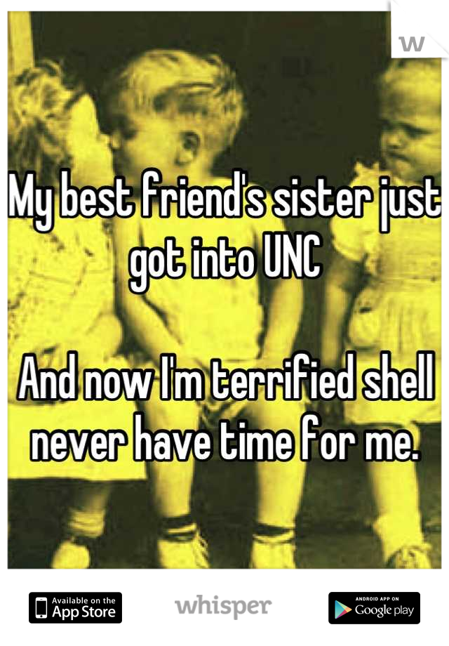 My best friend's sister just got into UNC  And now I'm terrified shell never have time for me.