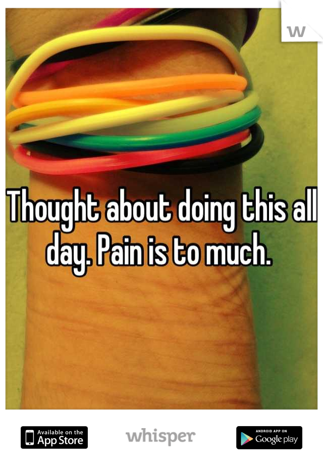 Thought about doing this all day. Pain is to much.