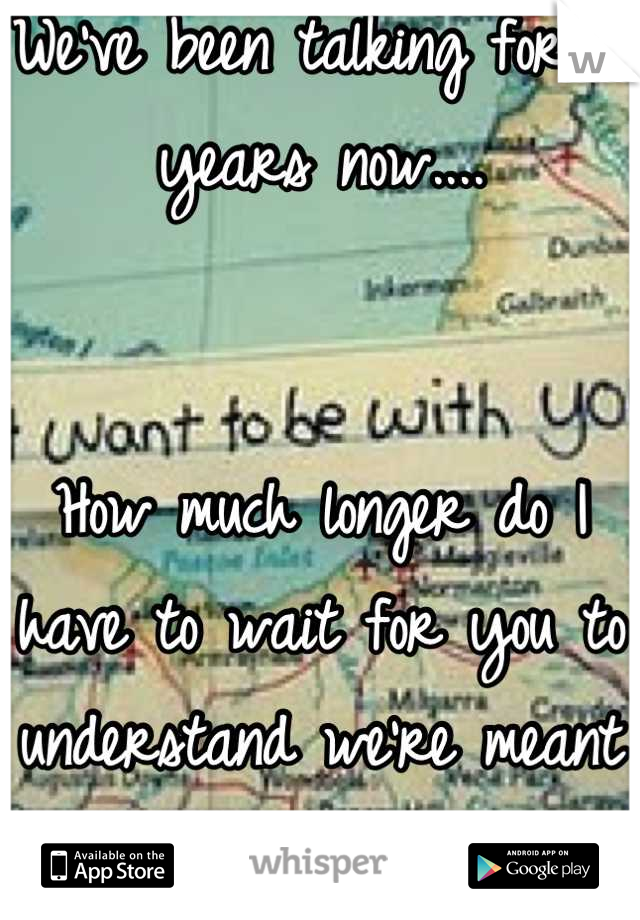 We've been talking for 5 years now....   How much longer do I have to wait for you to understand we're meant to be together.