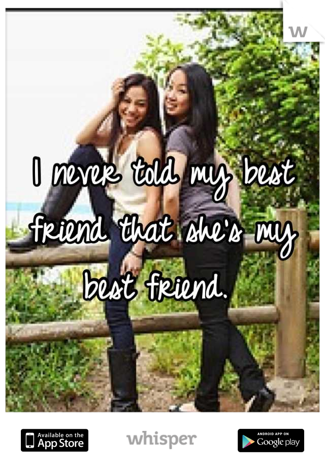 I never told my best friend that she's my best friend.