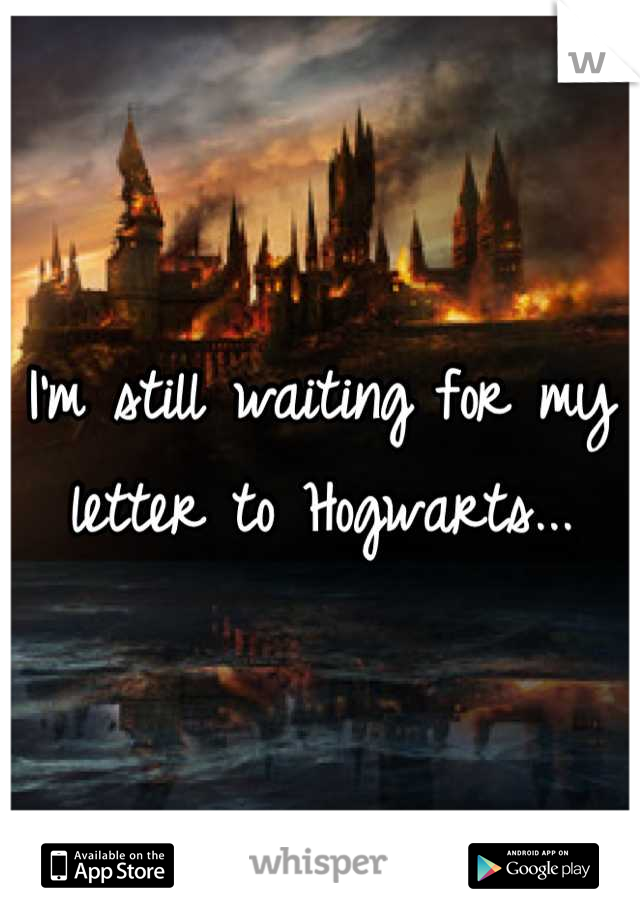 I'm still waiting for my letter to Hogwarts...