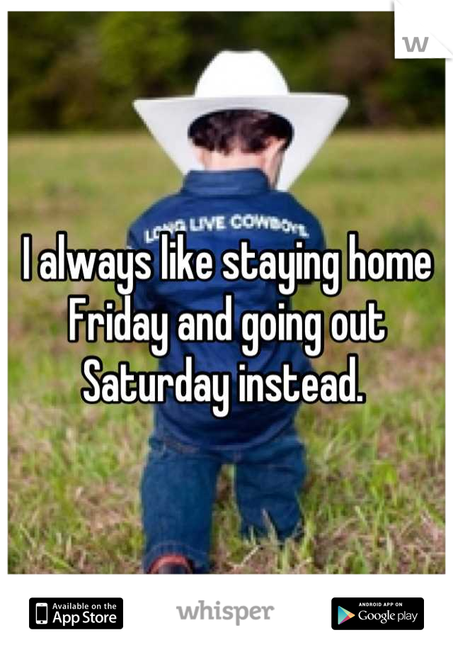 I always like staying home Friday and going out Saturday instead.