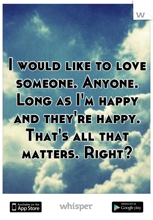 I would like to love someone. Anyone. Long as I'm happy and they're happy. That's all that matters. Right?