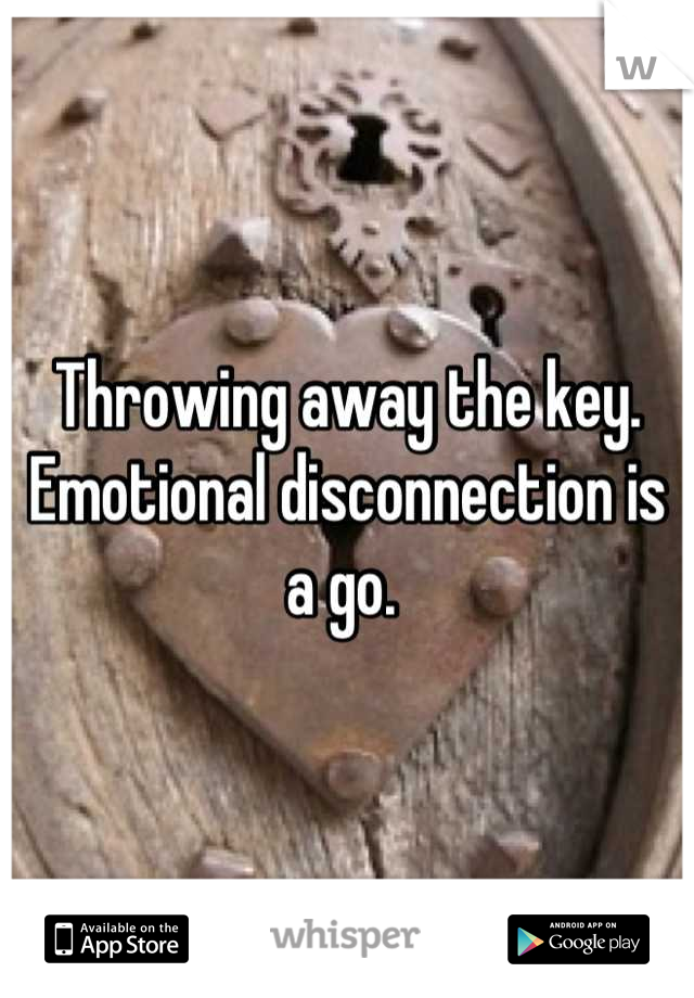 Throwing away the key. Emotional disconnection is a go.