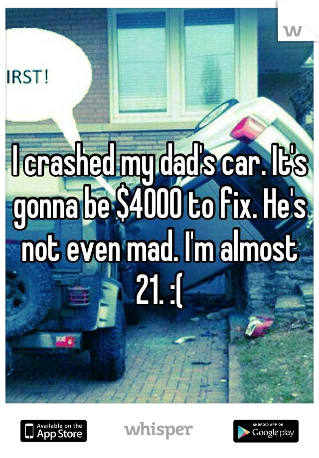 I crashed my dad's car. It's gonna be $4000 to fix. He's not even mad. I'm almost 21. :(