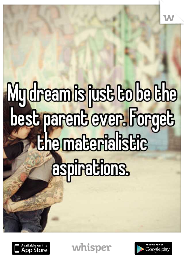 My dream is just to be the best parent ever. Forget the materialistic aspirations.