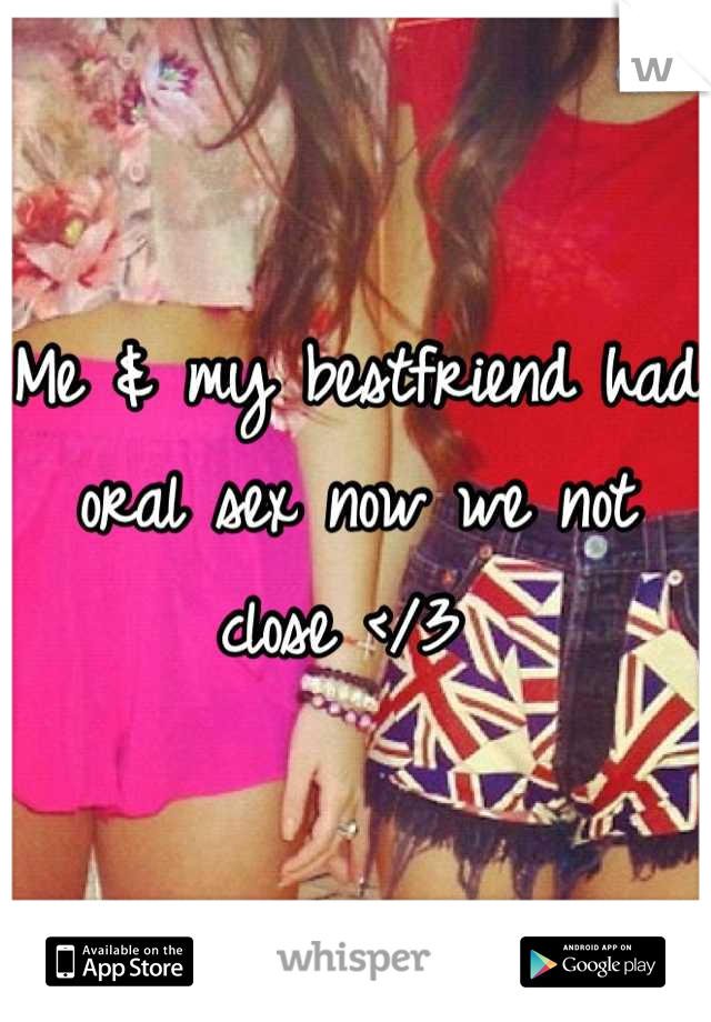 Me & my bestfriend had oral sex now we not close </3