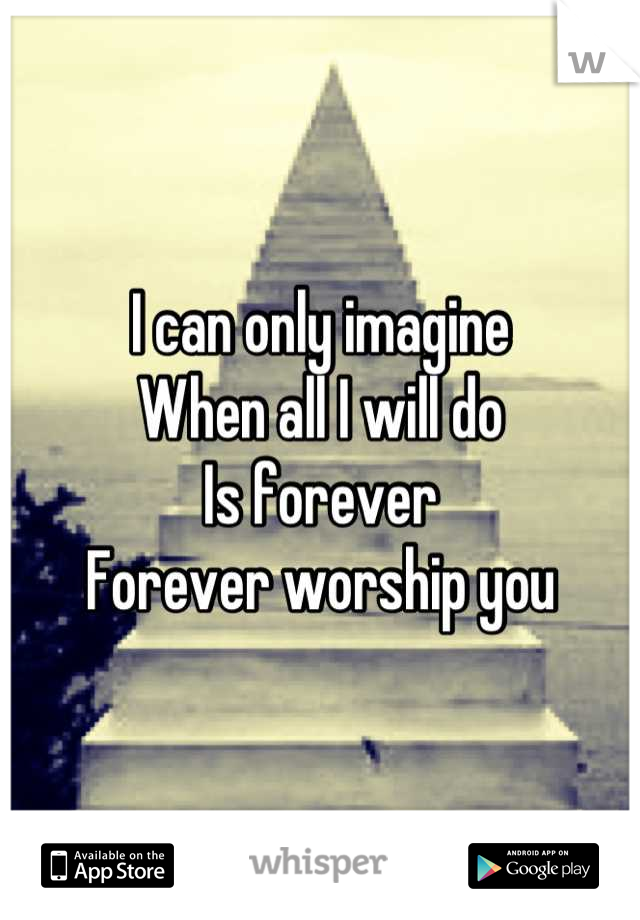 I can only imagine  When all I will do  Is forever Forever worship you