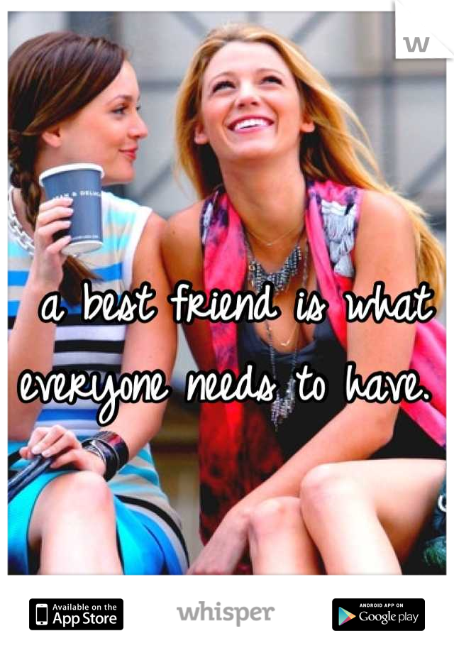 a best friend is what everyone needs to have.