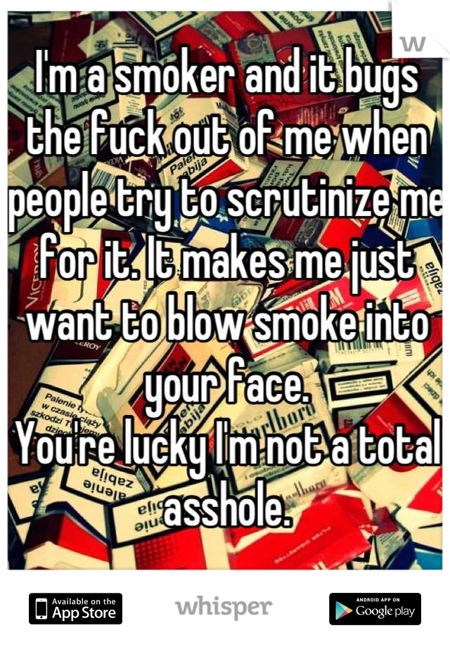 I'm a smoker and it bugs the fuck out of me when people try to scrutinize me for it. It makes me just want to blow smoke into your face.  You're lucky I'm not a total asshole.