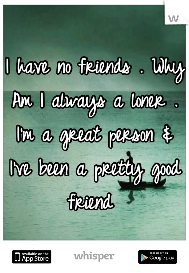 I have no friends . Why Am I always a loner . I'm a great person & I've been a pretty good friend