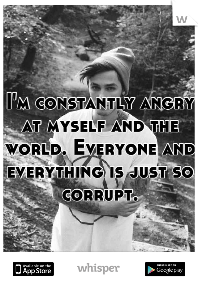 I'm constantly angry at myself and the world. Everyone and everything is just so corrupt.