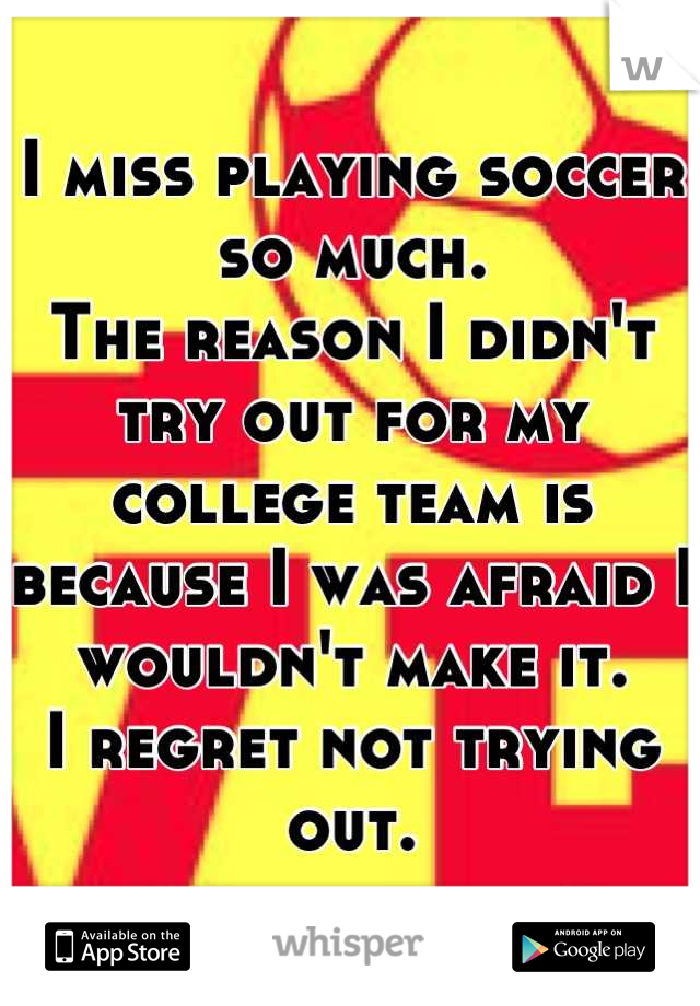 I miss playing soccer so much. The reason I didn't try out for my college team is because I was afraid I wouldn't make it. I regret not trying out.