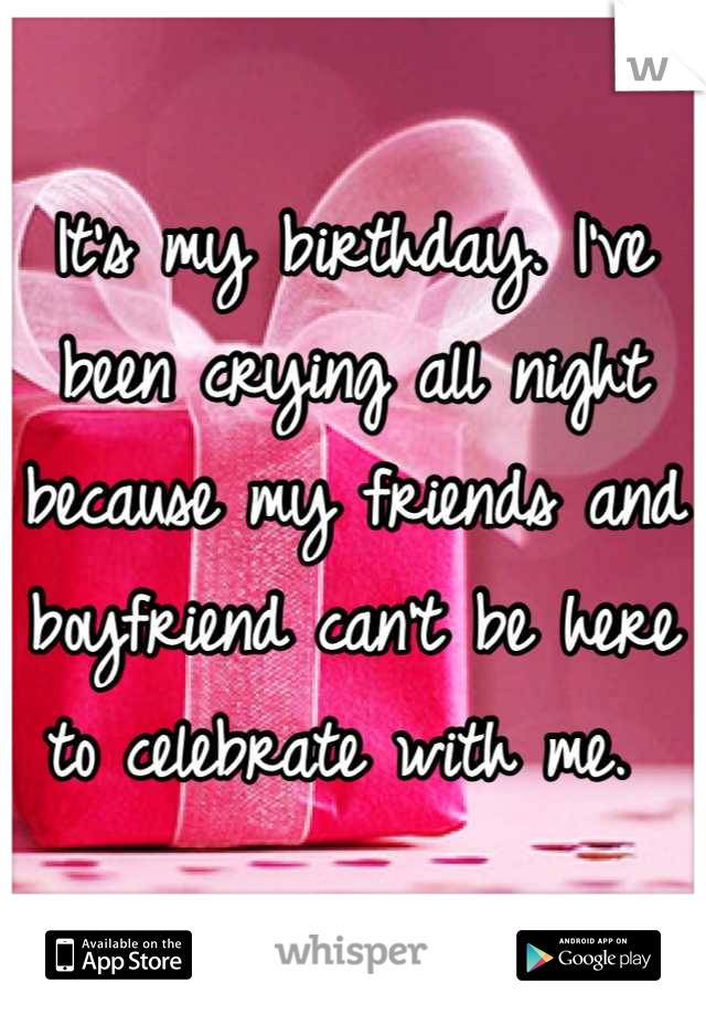 It's my birthday. I've been crying all night because my friends and boyfriend can't be here to celebrate with me.