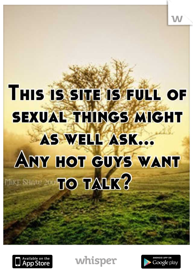 This is site is full of sexual things might as well ask... Any hot guys want to talk?