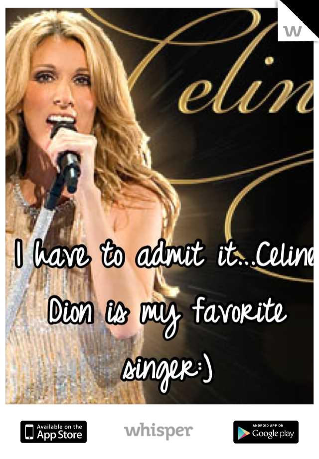 I have to admit it...Celine Dion is my favorite singer:)