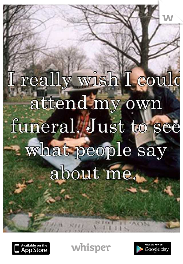 I really wish I could attend my own funeral. Just to see what people say about me.