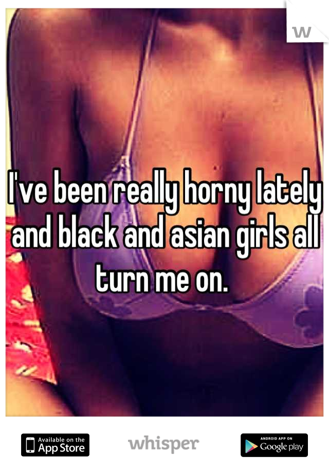 I've been really horny lately and black and asian girls all turn me on.