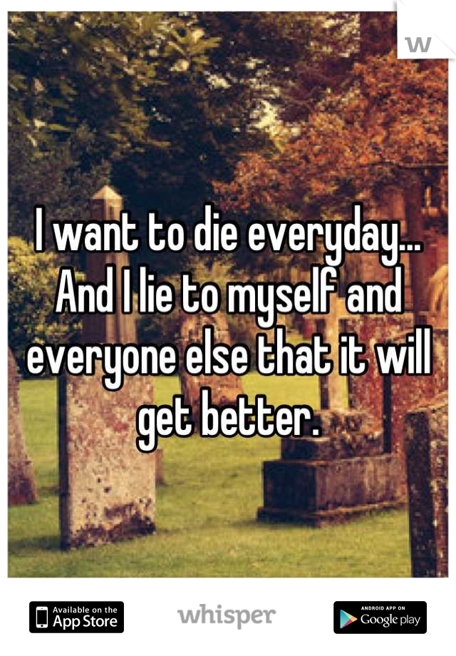 I want to die everyday... And I lie to myself and everyone else that it will get better.