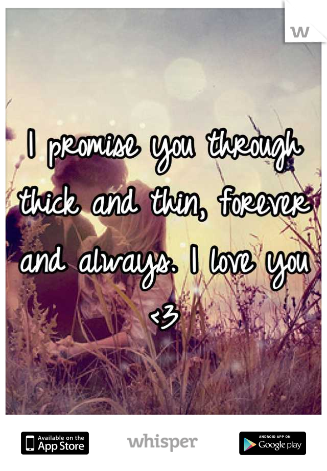 I promise you through thick and thin, forever and always. I love you <3