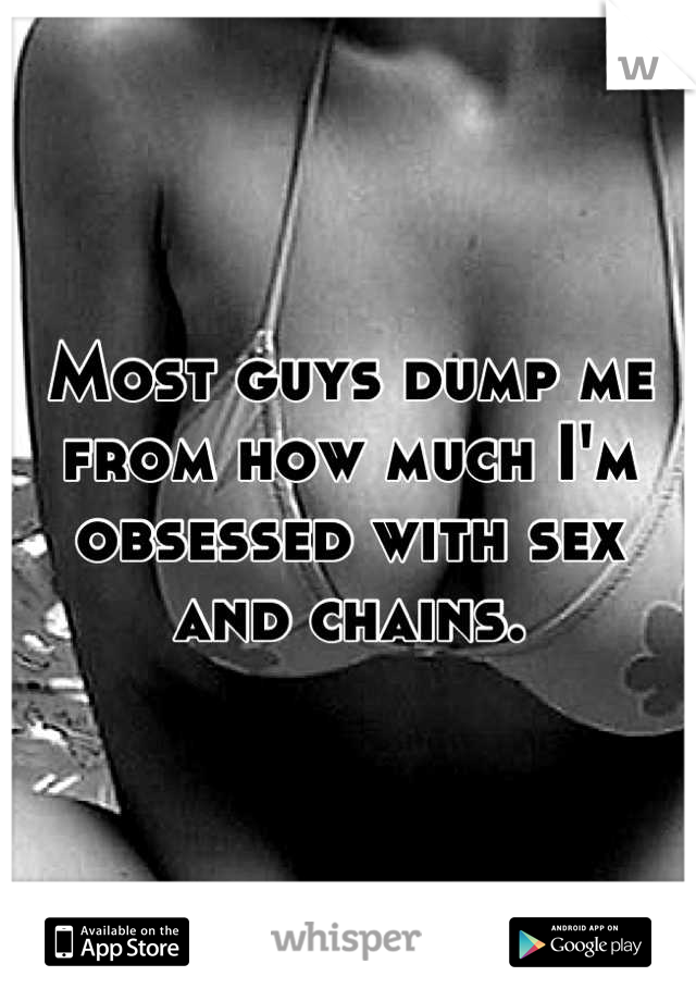 Most guys dump me from how much I'm obsessed with sex and chains.