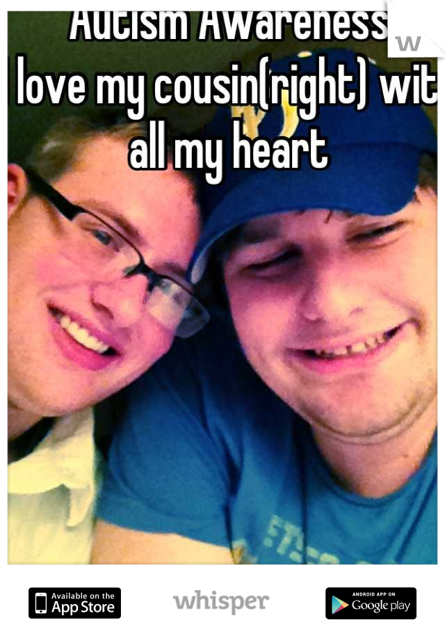 Autism Awareness  I love my cousin(right) with all my heart
