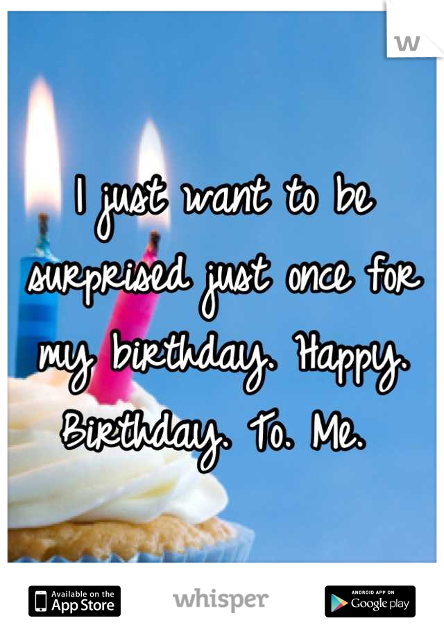 I just want to be surprised just once for my birthday. Happy. Birthday. To. Me.