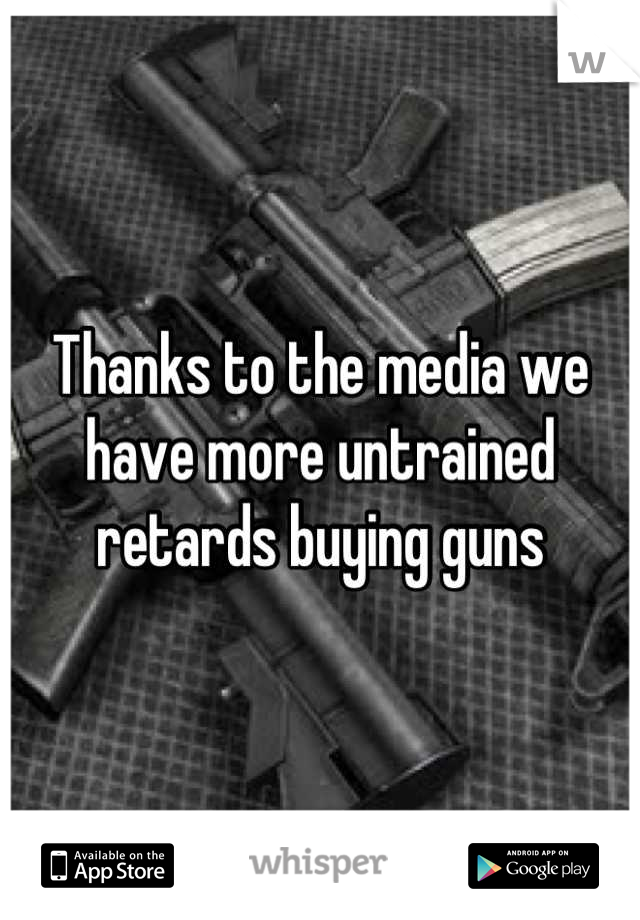 Thanks to the media we have more untrained retards buying guns