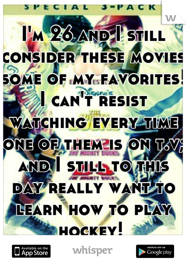 I'm 26 and I still consider these movies some of my favorites! I can't resist watching every time one of them is on t.v; and I still to this day really want to learn how to play hockey!