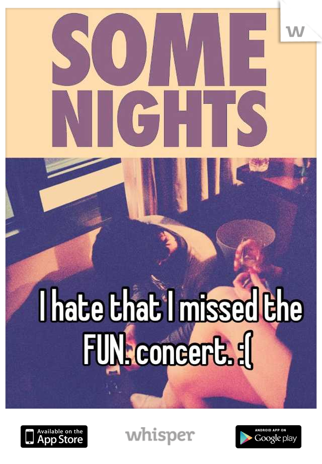 I hate that I missed the FUN. concert. :(