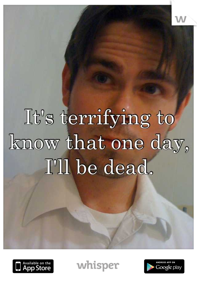 It's terrifying to know that one day, I'll be dead.