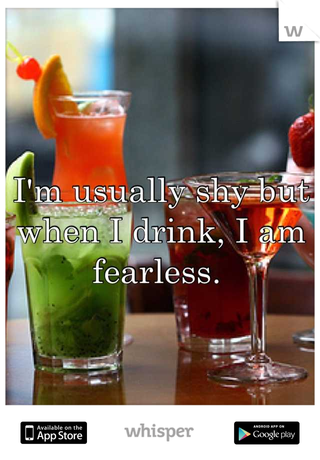 I'm usually shy but when I drink, I am fearless.
