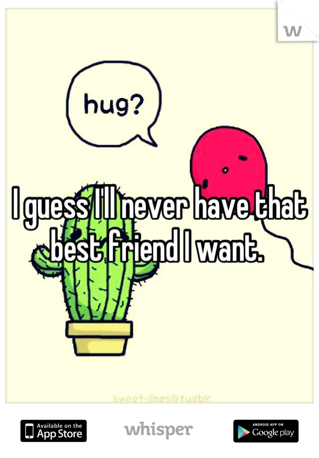I guess I'll never have that best friend I want.