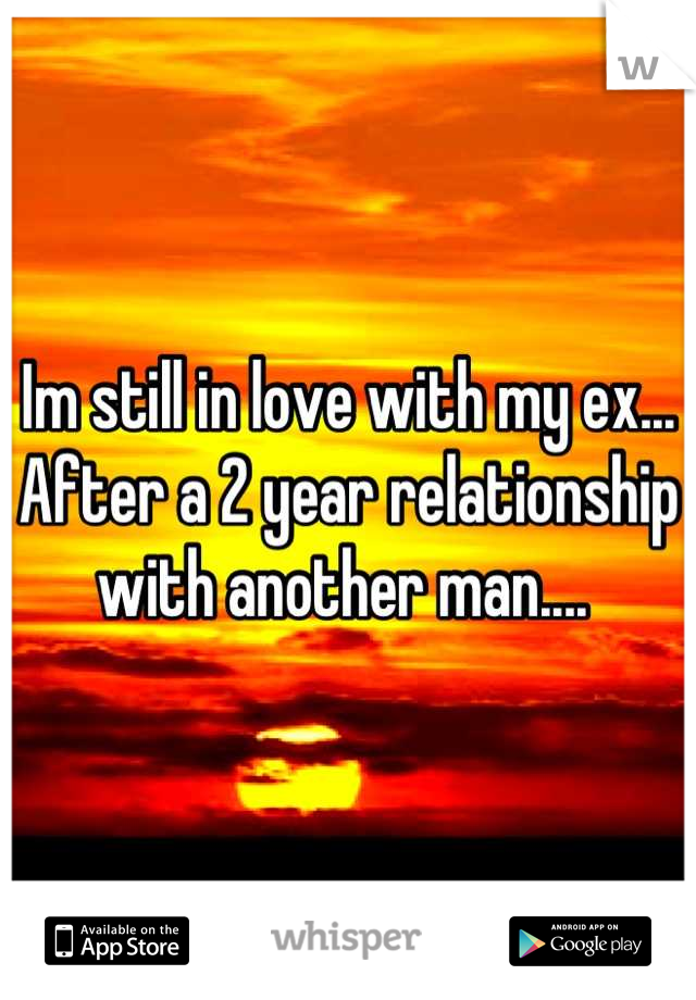 Im still in love with my ex... After a 2 year relationship with another man....