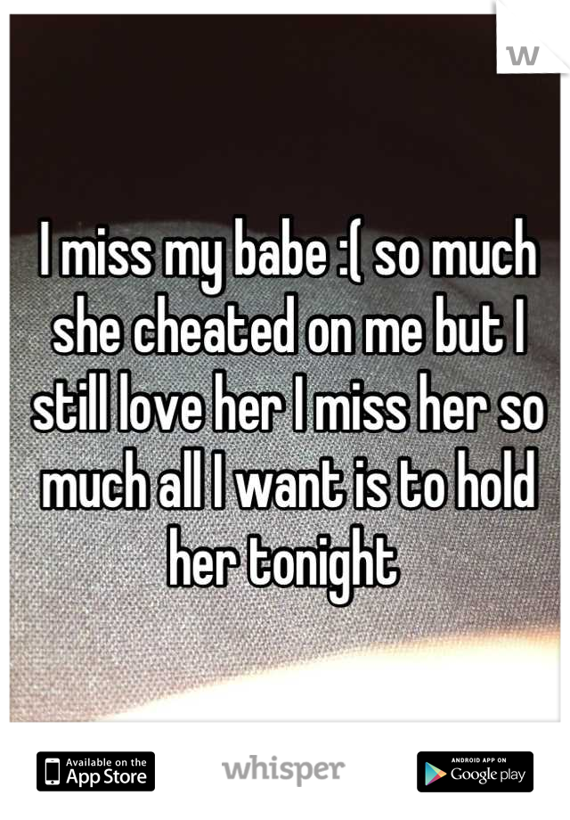 I miss my babe :( so much she cheated on me but I still love her I miss her so much all I want is to hold her tonight