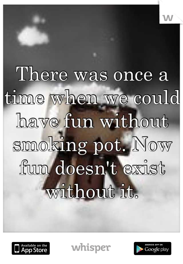 There was once a time when we could have fun without smoking pot. Now fun doesn't exist without it.