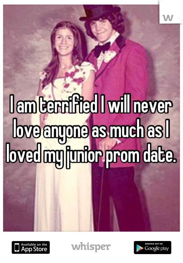 I am terrified I will never love anyone as much as I loved my junior prom date.