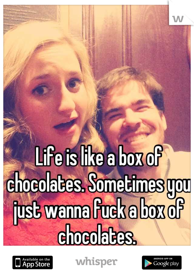 Life is like a box of chocolates. Sometimes you just wanna fuck a box of chocolates.
