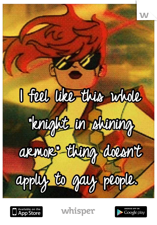 """I feel like this whole """"knight in shining armor"""" thing doesn't apply to gay people."""