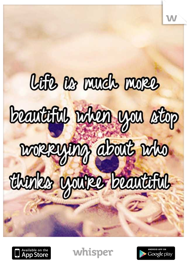 Life is much more beautiful when you stop worrying about who thinks you're beautiful