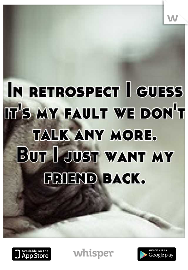 In retrospect I guess it's my fault we don't talk any more. But I just want my friend back.