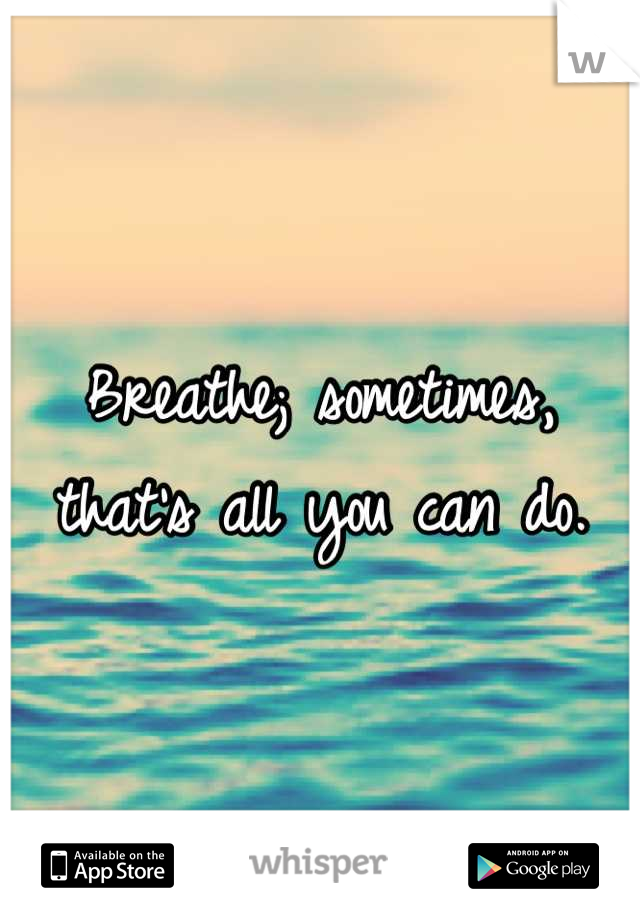 Breathe; sometimes, that's all you can do.