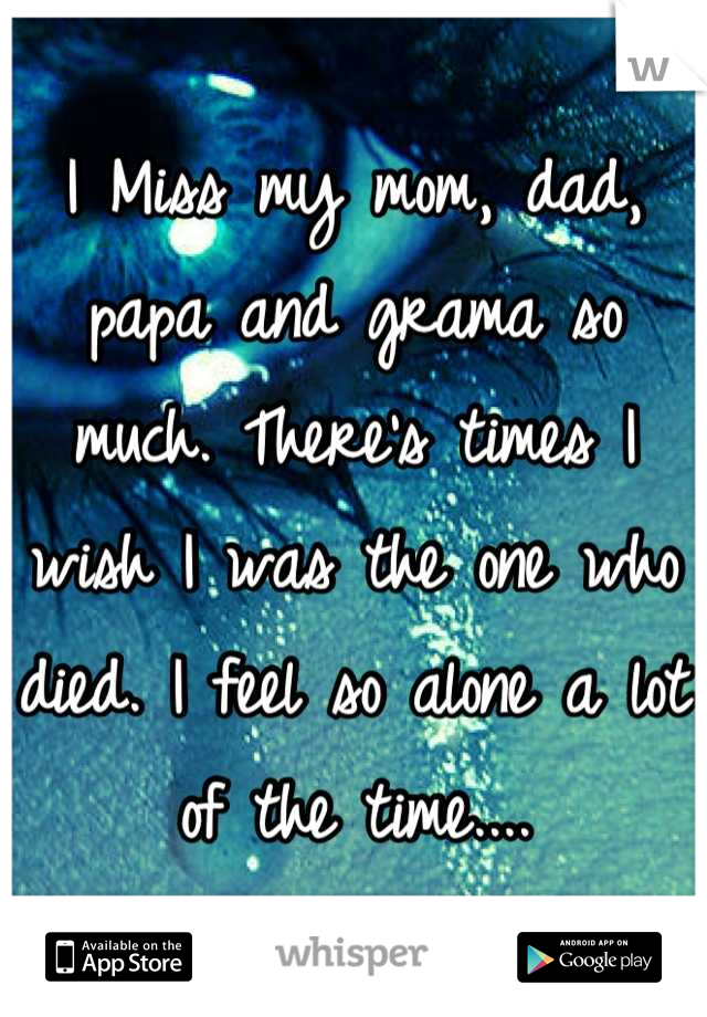I Miss my mom, dad, papa and grama so much. There's times I wish I was the one who died. I feel so alone a lot of the time....