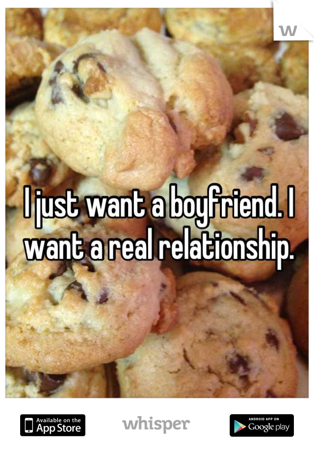 I just want a boyfriend. I want a real relationship.