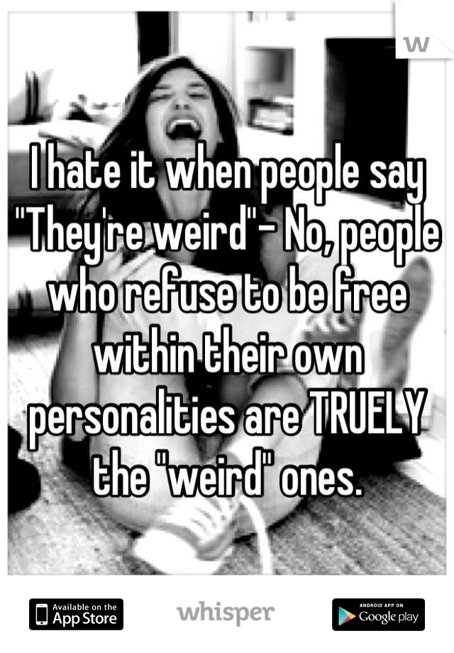 """I hate it when people say """"They're weird""""- No, people who refuse to be free within their own personalities are TRUELY the """"weird"""" ones."""