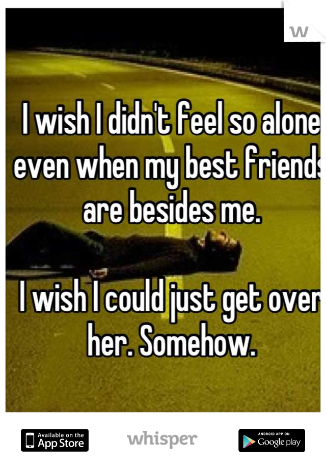 I wish I didn't feel so alone even when my best friends are besides me.  I wish I could just get over her. Somehow.
